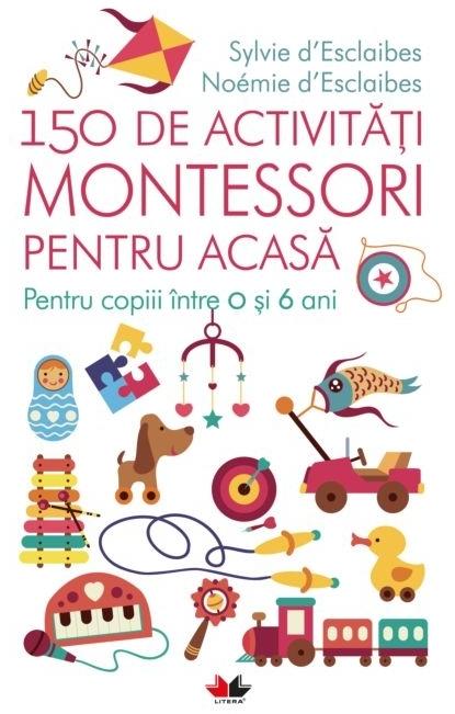 150 de activități Montessori pentru acasă. Pentru copiii între 0 și 6 ani