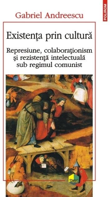 Existența prin cultură. Represiune, colaboraționism și rezistență intelectuală sub regimul comunist